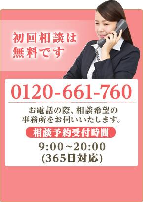 初回相談は無料です※30分まで TEL:0120-661-760 お電話の際、相談希望の事務所をお伺いします。 相談受付時間 平日 9:00~20:00(365日対応)