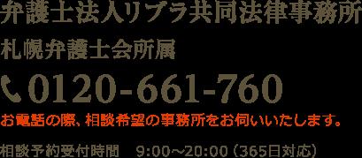 弁護士法人リブラ共同法律事務所 札幌弁護士会所属 TEL:0120-661-760 お電話の際、相談希望の事務所をお伺いします。 相談受付時間 平日9:00~18:00(土日祝応相談)